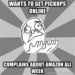 Whyyy??? - wants to get pickups online complains about amazon all week