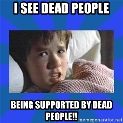 i see dead people - I see dead people Being supported by dead people!!