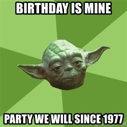 Advice Yoda Gives - Birthday is mine party we will since 1977