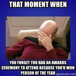 Picard facepalm  - That moment when You forget you had an awards ceremony to attend because you'd won person of the year