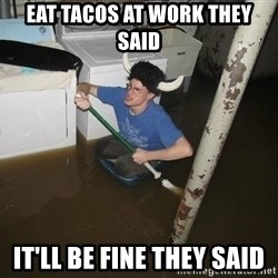 X they said,X they said - eat tacos at work they said it'll be fine they said