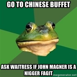 Foul Bachelor Frog - Go to chinese buffet ask waitress if john magner is a nigger fagit
