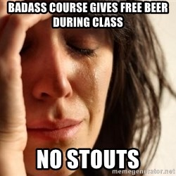 First World Problems - Badass course gives free beer during class no stouts