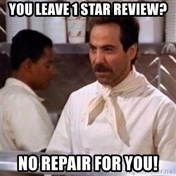 No Soup for You - You leave 1 star review? NO repair for you!