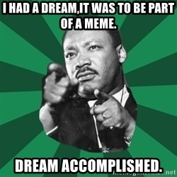 Martin Luther King jr.  - I had a dream,it was to be part of a meme. Dream accomplished.