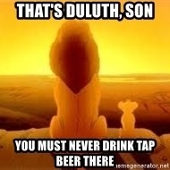 The Lion King - That's duluth, son you must never drink tap beer there