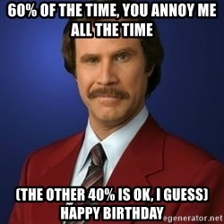 Anchorman Birthday - 60% of the time, you Annoy Me All The Time (the other 40% is OK, I Guess) Happy Birthday