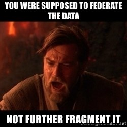 You were the chosen one  - You were supposed to federate the data not further fragment it