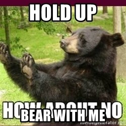 How about no bear - Hold up Bear with me