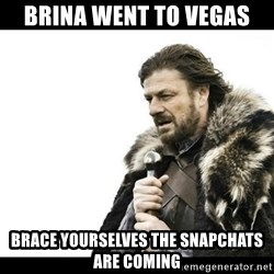 Winter is Coming - Brina went to vegas Brace yourSelves the snapchats are cominG