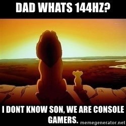 Simba - DAD WHATS 144HZ? I DONT KNOW SON, WE ARE CONSOLE GAMERS.