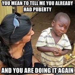 skeptical black kid - you mean to tell me you already had puberty and you are doing it again