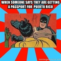 Batman Bitchslap - when someone says they are GETTING a passport for  puerto rico