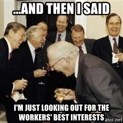 laughing reagan  - ...and then i said I'm just looking out For the workers' best interests
