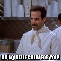soup nazi -  No squizzle crew for you!