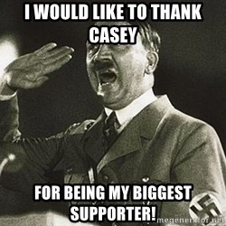 Adolf Hitler - I would like to thank casey  For being my biggest supporter!