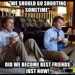 "step brothers - ""We should go shooting sometime"" Did we become best friends just now!"