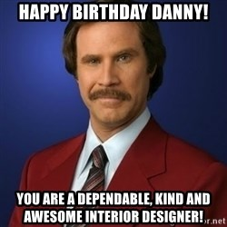 Anchorman Birthday - Happy Birthday Danny! you are a dependable, kind and awesome interior designer!