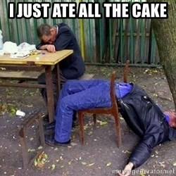 drunk - I just ate all the cake