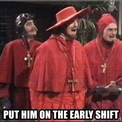 spanish inquisition -  Put him on the early shift