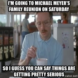 Things are getting pretty Serious (Napoleon Dynamite) - I'm going to Michael Meyer's family reunion on Saturday So I guess you Can say things are getting pretty serious
