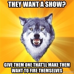 Courage Wolf - they want a show? give them one that'll make them want to fire themselves