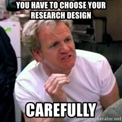 Gordon Ramsay - You HAve TO Choose Your Research DEsign carefully