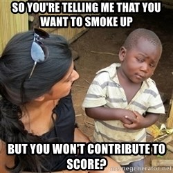 skeptical black kid - so you're telling me that you want to smoke up but you won't contribute to score?