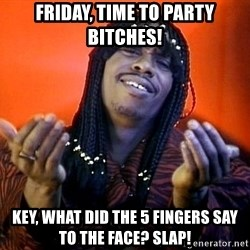 Rick James its friday - Friday, time to party bitches! key, what did the 5 fingers say to the face? slap!