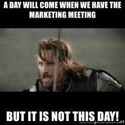 But it is not this Day ARAGORN - A day will come when we have the marketing meeting BUT it is not this day!