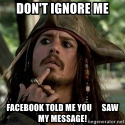 Capt Jack Sparrow - don't ignore me facebook told me you      saw my message!