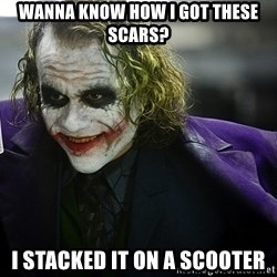 joker - Wanna know how i got these scars? I stacked it on a scooter
