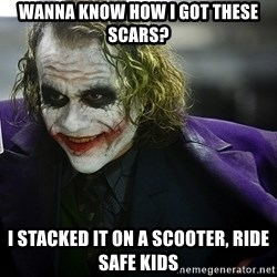 joker - Wanna know how i got these scars? I stacked it on a scooter, ride safe kids