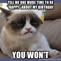 "Birthday Grumpy Cat - Tell me one more time to be ""happy"" about my birthday You won't"
