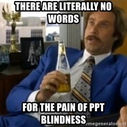 That escalated quickly-Ron Burgundy - there are literally no words for the pain of ppt blindness