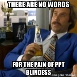 That escalated quickly-Ron Burgundy - There are no words for the pain of ppt blindess
