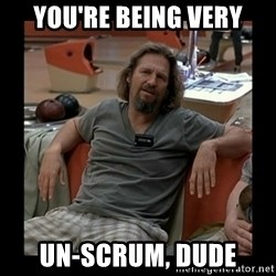 The Dude - You're being very un-scrum, dude