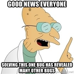 Good News Everyone - Good news everyone Solving this one bug has revealed  many other bugs