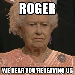 Queen Elizabeth Meme - Roger we hear you're leaving us