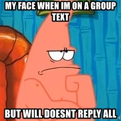Patrick Wtf? - my face when im on a group text but will doesnt reply all