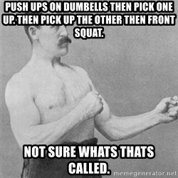 overly manlyman - Push Ups on Dumbells then pick one up. Then pick up the other then front squat. Not Sure whats thats called.