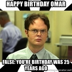 Dwight from the Office - Happy birthday omar False: you're birthday was 25 years ago
