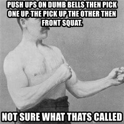 overly manlyman - Push Ups on dumb bells then pick one up. The pick up the other then front squat. Not sure what thats called