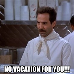 soup nazi -  NO VACATION FOR YOU!!!