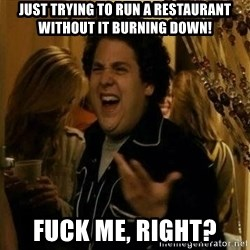 Fuck me right - just tRying to run a restaurant without it burning down! Fuck me, right?