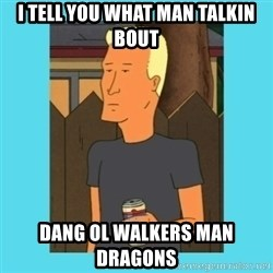 Boomhauer - I tell you what man talkin bout dang ol walkers man dragons