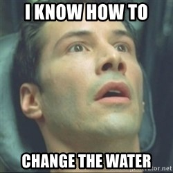 i know kung fu - I KNOW HOW TO  CHANGE THE WATER
