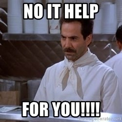 soup nazi - NO IT HELP FOR YOU!!!!