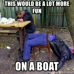 drunk - this would be a lot more fun on a boat
