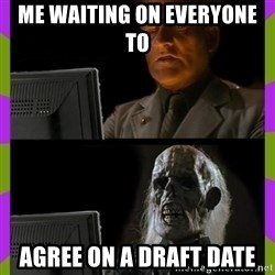 ill just wait here - Me waiting on everyone to  agree on a draft date